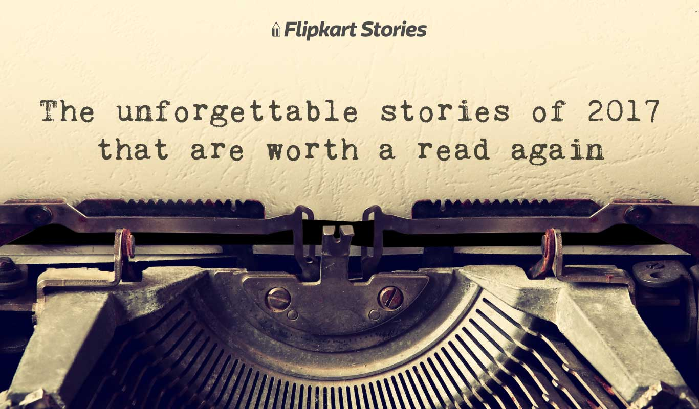 Unforgettable Stories of 2017 — A Flipkart Stories compilation